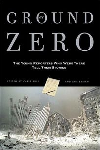 AT GROUND ZERO: The Young Reporters Who Were There Tell Their Stories