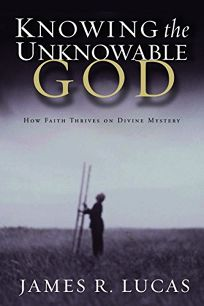 KNOWING THE UNKNOWABLE GOD: How Faith Thrives on Divine Mystery