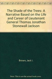 The Shade of the Trees: A Narrative Based on the Life and Career of Lieutenant General Thomas Jonathan Stonewall Jackson