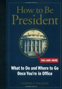 How to Be President: What to Do and Where to Go Once Youre in Office