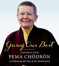 Giving Our Best: A Retreat with Pema Chödrön on Practicing the Way of Bodhisattva