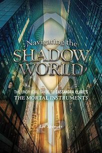 Navigating the Shadow World: The Unofficial Guide to Cassandra Clares The Mortal Instruments