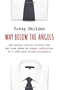 Way Below the Angels: The Pretty Clearly Troubled but Not Even Close to Tragic Confessions of a Real Life Mormon Missionary