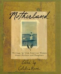 Motherland: Writings by Irish American Women about Mothers and Mothering