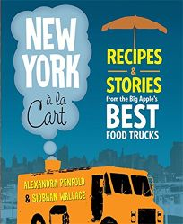 New York A La Cart: Recipes & Stories from the Big Apples Best Food Trucks