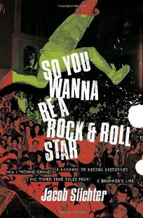 SO YOU WANNA BE A ROCK & ROLL STAR: How I Machine-Gunned a Roomful of Record Executives and Other True Tales from a Drummers Life