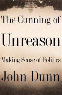 The Cunning of Unreason Making Sense of Politics