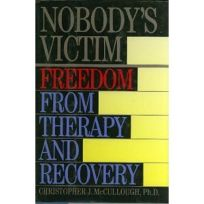 Nobodys Victim: Freedom from Therapy and Recovery