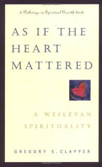 As If the Heart Mattered: A Wesleyan Spirituality