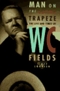 Man on the Flying Trapeze: The Life and Times of W. C. Fields