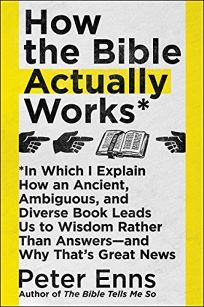 How the Bible Actually Works: In Which I Explain How an Ancient, Ambiguous, and Diverse Book Leads Us to Wisdom Rather Than Answers—and Why That's Great News