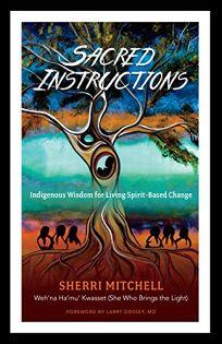 Sacred Instructions: Indigenous Wisdom for Spirit-Based Change