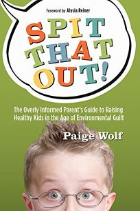Spit That Out!: The Overly Informed Parents Guide to Raising Healthy Kids in the Age of Environmental Guilt