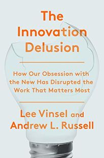 The Innovation Delusion: How Our Obsession with the New Has Disrupted the Work That Matters Most