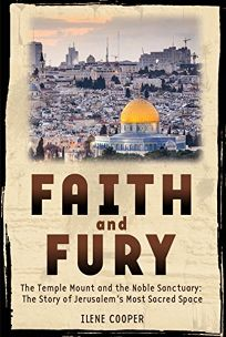 Faith and Fury: The Temple Mount and the Noble Sanctuary: The Story of Jerusalems Most Sacred Space: The Temple Mount and the Noble Sanctuary: The St