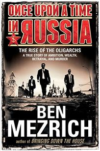 Once Upon a Time in Russia: The Rise of the Oligarchs—a True Story of Ambition