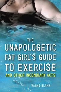 The Unapologetic Fat Girl's Guide to Exercise and Other Incendiary Acts