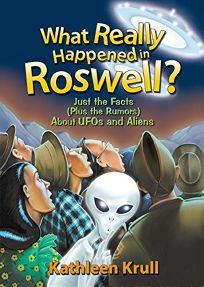 What Really Happened in Roswell?: Just the Facts Plus the Rumors about UFOs and Aliens