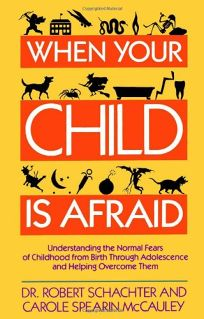 When Your Child is Afraid: Understanding the Normal Fears of Childhood from Birth Through Adolescence and Helping Overcome Them