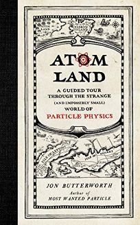 Atom Land: A Guided Tour Through the Strange and Impossibly Small World of Particle Physics
