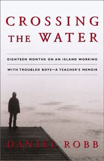 CROSSING THE WATER: Eighteen Months on an Island Working with Troubled Boys—A Teachers Memoir