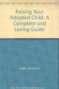 Raising Your Adopted Child: A Complete and Loving Guide