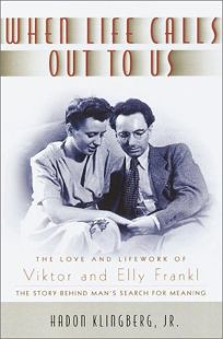 WHEN LIFE CALLS OUT TO US: The Love and Lifework of Viktor and Elly Frankl