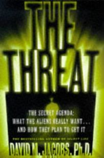 The Threat: The Secret Agenda: What the Aliens Really Want and How They Plan to Get It