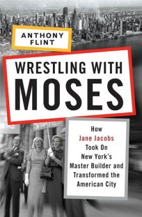 Wrestling with Moses: How Jane Jacobs Took on New Yorks Master Builder and Transformed the American City