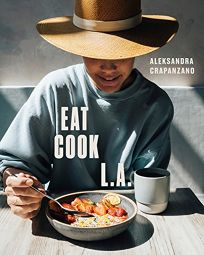 Lifestyle Book Review: Eat. Cook. L.A.: Recipes from the City of Angels by Aleksandra Crapanzano. Ten Speed, $30 (256p) ISBN 978-0-399-58047-5