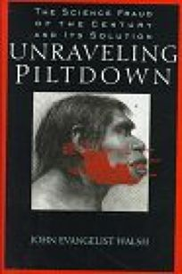 Unraveling Piltdown:: The Science Fraud of the Century and Its Solution