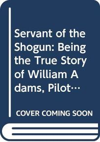 Servant of the Shogun: Being the True Story of William Adams