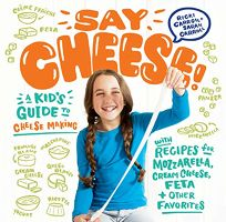 Say Cheese! A Kid's Guide to Cheese Making with Recipes for Mozzarella