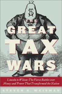 THE GREAT TAX WARS: Lincoln to Wilson: The Fierce Battles over Money and Power That Transformed the Nation