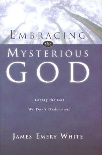 EMBRACING THE MYSTERIOUS GOD: Loving the God We Dont Understand