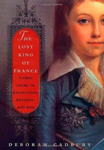 THE LOST KING OF FRANCE: A True Story of Revolution