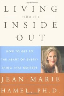 Living from the Inside Out: How to Get to the Heart of Everything That Matters