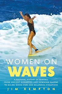 Women on Waves: A Cultural History of Surfing: From Ancient Goddesses and Hawaiian Queens to Malibu Movie Stars and Millennial Champions