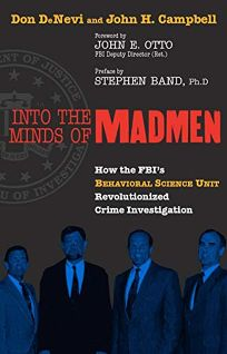 INTO THE MINDS OF MADMEN: How the FBIs Behavioral Science Unit Revolutionized Crime Investigation