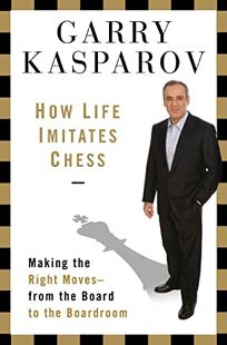 How Life Imitates Chess: Making the Right Moves—from the Board to the Boardroom