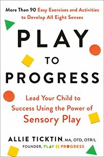 Play to Progress: Lead Your Child to Success Using the Power of Sensory Play
