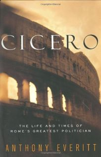 CICERO: The Life and Times of Romes Greatest Politician
