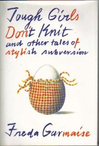 Tough Girls Dont Knit and Other Tales of Stylish Subversion: And Other Tales of Stylish Subversion