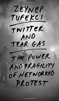 Twitter and Tear Gas: The Power and Frailty of Networked Protest