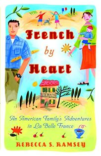 French by Heart: An American Familys Adventures in La Belle France