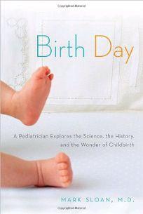 Birth Day: A Pediatrician Explores the Science