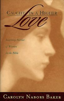 Caught in a Higher Love: Inspiring Stories of Women in the Bible