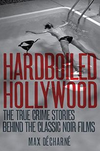 Hardboiled Hollywood: The True Crime Stories Behind the Classic Noir Films