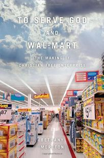 Nonfiction Book Review: To Serve God and Wal-Mart: The Making of Christian Free Enterprise by Bethany Moreton, Author . Harvard Univ. $27.95 (372p) ISBN 978-0-674-03322-1