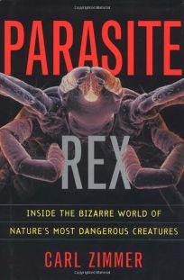 Parasite Rex: Inside the Bizarre World of Natures Most Dangerous Creatures